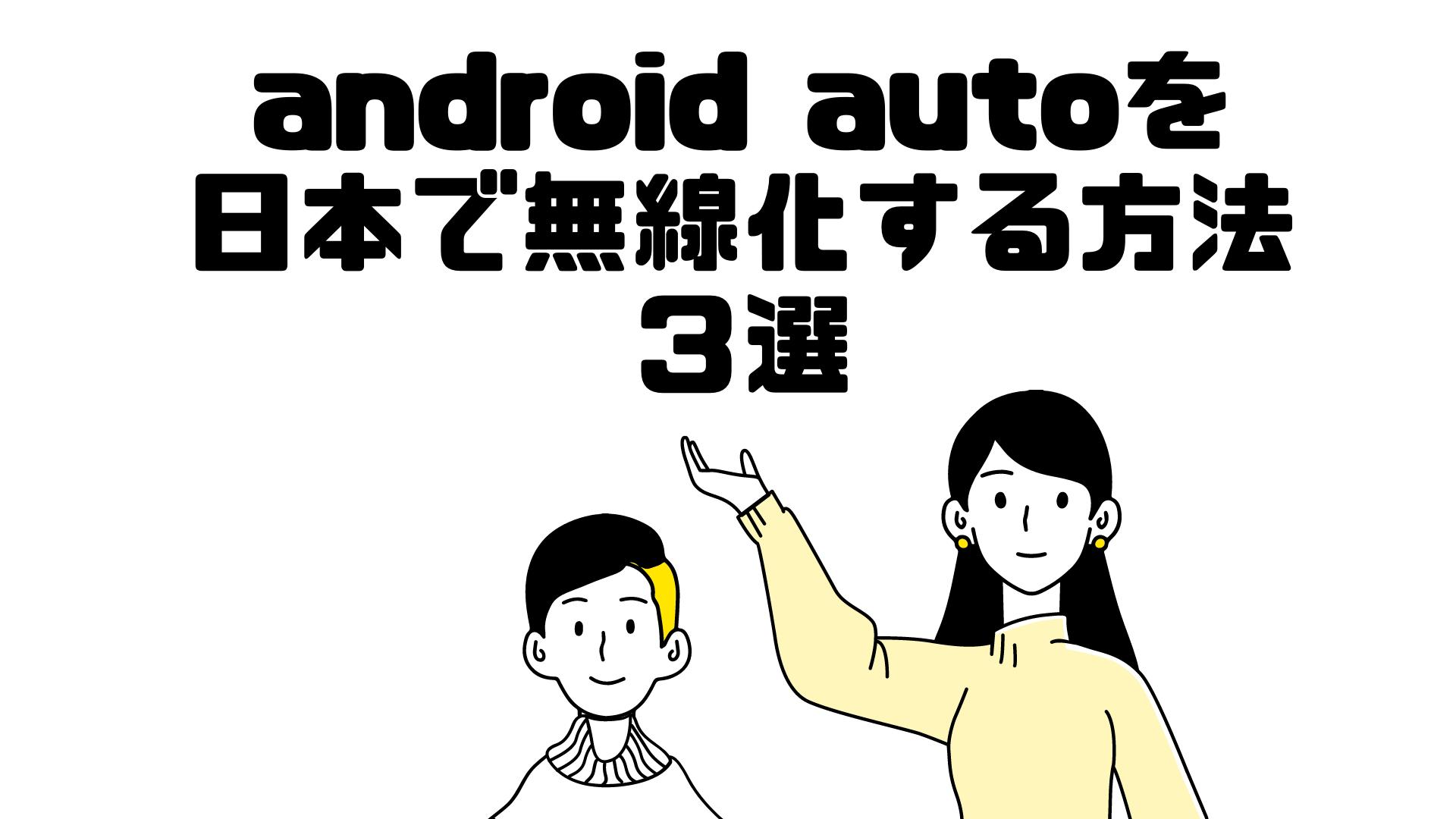 android autoを 日本で無線化する方法3選